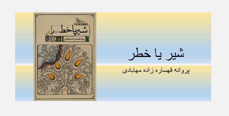 """انتشار چاپ نخست کتاب """"شیر یا خطر"""" نوشته ی پروانه قهساره زاده مهابادی"""